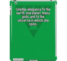 I pledge allegiance to the earth' one planet' many gods' and to the universe in which she spins. iPad Case/Skin