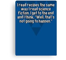 "I read recipes the same way I read science fiction. I get to the end and I think' ""Well' that's not going to happen."" Canvas Print"