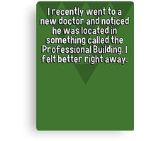 I recently went to a new doctor and noticed he was located in something called the Professional Building. I felt better right away. Canvas Print