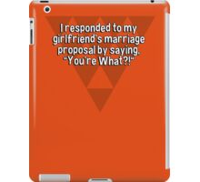 "I responded to my girlfriend's marriage proposal by saying' ""You're What?!"" iPad Case/Skin"
