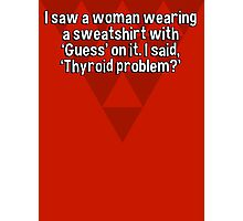 I saw a woman wearing a sweatshirt with 'Guess' on it. I said' 'Thyroid problem?' Photographic Print
