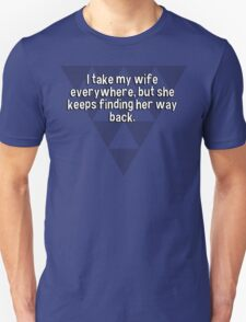 I take my wife everywhere' but she keeps finding her way back. T-Shirt