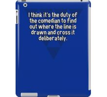 I think it's the duty of the comedian to find out where the line is drawn and cross it deliberately. iPad Case/Skin