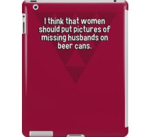 I think that women should put pictures of missing husbands on beer cans. iPad Case/Skin
