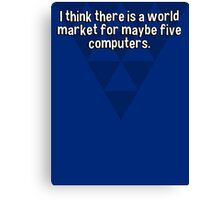I think there is a world market for maybe five computers. Canvas Print