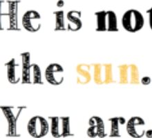 He is not the sun. You are. Sticker