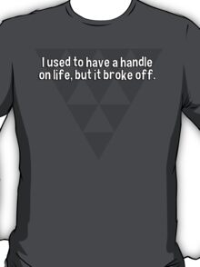 I used to have a handle on life' but it broke off. T-Shirt