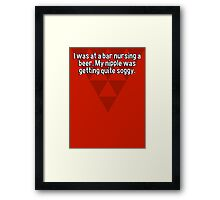 I was at a bar nursing a beer. My nipple was getting quite soggy. Framed Print