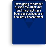 I was going to commit suicide the other day' but I must not have been serious because I brought a beach towel. Canvas Print