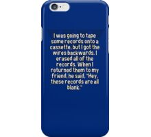 """I was going to tape some records onto a cassette' but I got the wires backwards. I erased all of the records. When I returned them to my friend' he said' """"Hey' these records are all blank."""" iPhone Case/Skin"""