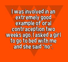 """I was involved in an extremely good example of oral contraception two weeks ago. I asked a girl to go to bed with me and she said """"no"""". T-Shirt"""