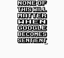None of This Will Matter When Google Becomes Sentient Unisex T-Shirt