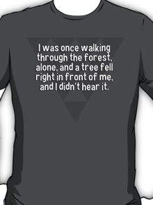 I was once walking through the forest' alone' and a tree fell right in front of me' and I didn't hear it. T-Shirt