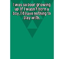 I was so poor growing up. If I wasn't born a boy' I'd have nothing to play with. Photographic Print