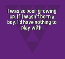 I was so poor growing up. If I wasn't born a boy' I'd have nothing to play with. by margdbrown