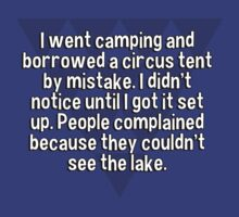 I went camping and borrowed a circus tent by mistake. I didn't notice until I got it set up. People complained because they couldn't see the lake. by margdbrown