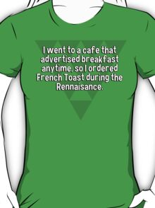 I went to a cafe that advertised breakfast anytime' so I ordered French Toast during the Rennaisance. T-Shirt