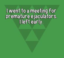 I went to a meeting for premature ejaculators. I left early.   by margdbrown