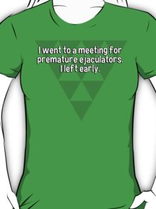 I went to a meeting for premature ejaculators. I left early.   T-Shirt