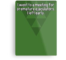 I went to a meeting for premature ejaculators. I left early.   Metal Print