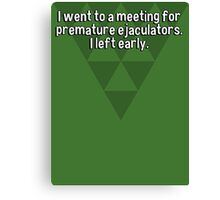 I went to a meeting for premature ejaculators. I left early.   Canvas Print