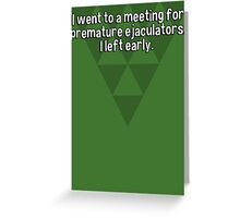 I went to a meeting for premature ejaculators. I left early.   Greeting Card