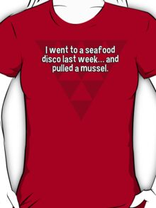 I went to a seafood disco last week… and pulled a mussel. T-Shirt