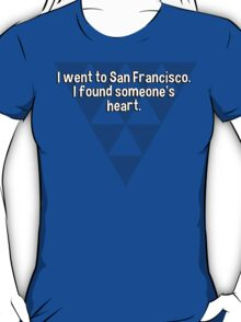 I went to San Francisco. I found someone's heart. T-Shirt