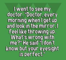 "I went to see my doctor. ""Doctor' every morning when I get up and look in the mirror' I feel like throwing up. What's wrong with me?"" He said ""I don't know but your eyesight is perfect."" by margdbrown"