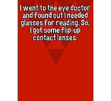 I went to the eye doctor and found out I needed glasses for reading. So' I got some flip-up contact lenses. Photographic Print