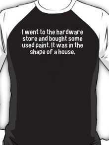 I went to the hardware store and bought some used paint. It was in the shape of a house. T-Shirt