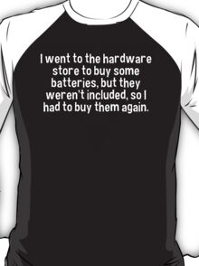 I went to the hardware store to buy some batteries' but they weren't included' so I had to buy them again. T-Shirt