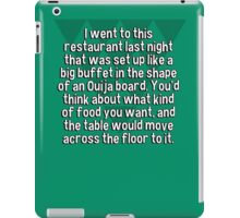 I went to this restaurant last night that was set up like a big buffet in the shape of an Ouija board. You'd think about what kind of food you want' and the table would move across the floor to it. iPad Case/Skin