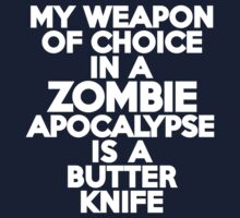 My weapon of choice in a Zombie Apocalypse is a butter knife by onebaretree