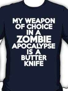 My weapon of choice in a Zombie Apocalypse is a butter knife T-Shirt