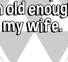 I wouldn't be caught dead marrying a woman old enough to be my wife.   Sticker
