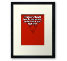 I'd be rich if I could invent a pop-top beer can that wives can't hear open. Framed Print