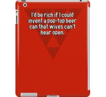 I'd be rich if I could invent a pop-top beer can that wives can't hear open. iPad Case/Skin