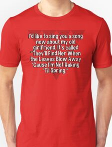 """I'd like to sing you a song now about my old girlfriend. It's called """"They'll Find Her When the Leaves Blow Away 'Cause I'm Not Raking 'Til Spring."""" T-Shirt"""