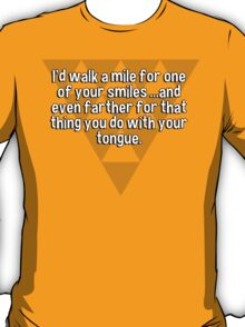 I'd walk a mile for one of your smiles ...and even farther for that thing you do with your tongue. T-Shirt