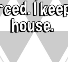 I'm a great housekeeper. I get divorced. I keep the house. Sticker