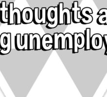 I'm a philosophy major. That means I can think deep thoughts about being unemployed. Sticker