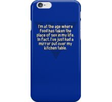 I'm at the age where food has taken the place of sex in my life. In fact' I've just had a mirror put over my kitchen table. iPhone Case/Skin