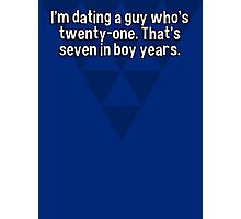 I'm dating a guy who's twenty-one. That's seven in boy years.  Photographic Print