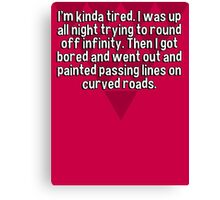 I'm kinda tired. I was up all night trying to round off infinity. Then I got bored and went out and painted passing lines on curved roads. Canvas Print