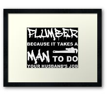 Plumber Because It Takes A Man To Do Your Husbands Job - Tshirts Framed Print