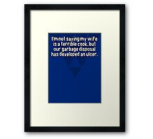I'm not saying my wife is a terrible cook' but our garbage disposal has developed an ulcer. Framed Print