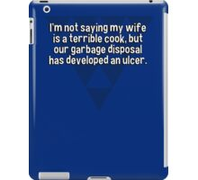 I'm not saying my wife is a terrible cook' but our garbage disposal has developed an ulcer. iPad Case/Skin