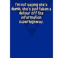 I'm not saying she's dumb' she's just taken a detour off the information superhighway. Photographic Print