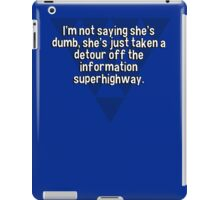 I'm not saying she's dumb' she's just taken a detour off the information superhighway. iPad Case/Skin
